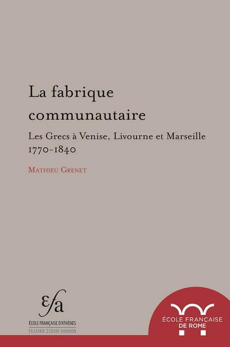 La fabrique communautaire.  Les Grecs à Venise, Livourne et Marseille, 1770-1840