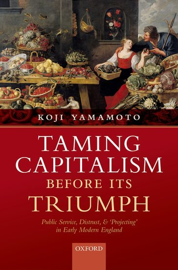 Taming Capitalism before its Triumph. Public Service, Distrust, and 'Projecting' in Early Modern England