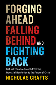 Forging Ahead. Falling Behind and Fighting Back: British Economic Growth from the Industrial Revolution to the Financial Crisis