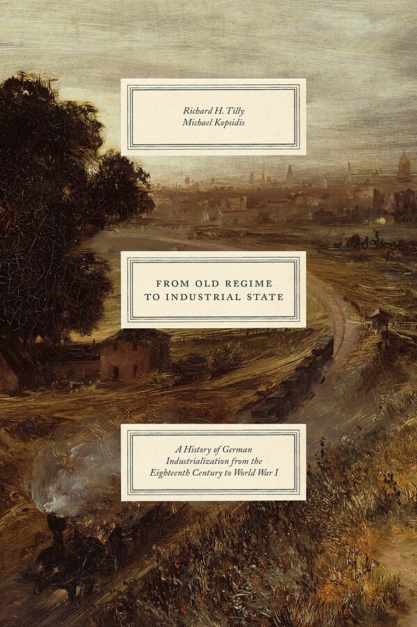 From Old Regime to Industrial State: A History of German Industrialization from the Eighteenth Century to World War I